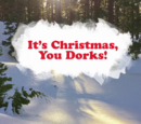 It's Christmas, You Dorks!