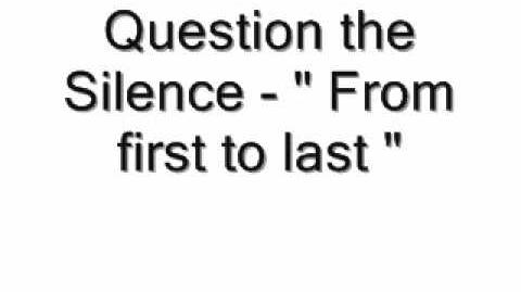 Question the silence-from first to last