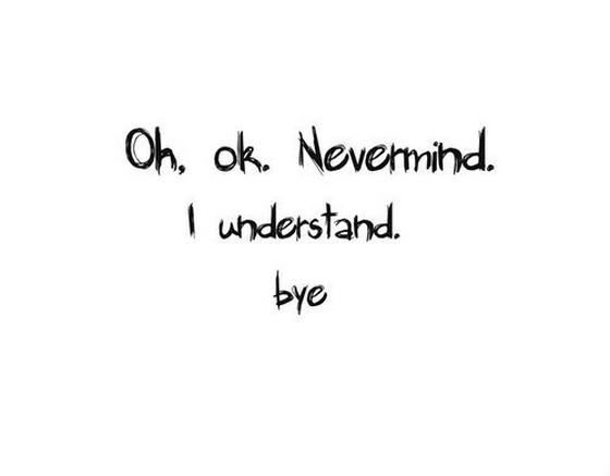 Image - Oh-ok-nevermind-i-understand-bye-saying-quotes.jpg ...