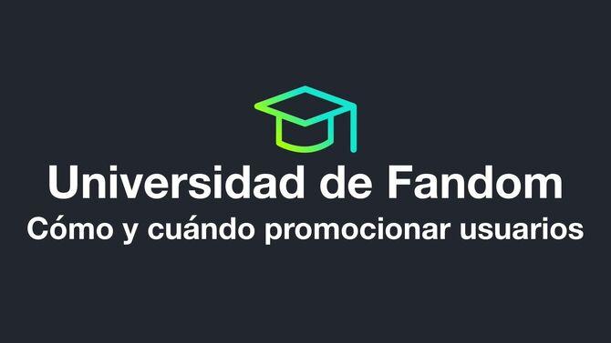 Universidad de Fandom - Cómo y cuándo promocionar usuarios