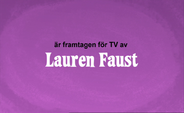 Developed for TV by Lauren Faust Credit - Swedish (DVD)