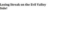 Losing Streak on the Evil Valley Side!