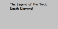 The Legend of the Toxic Death Diamond!
