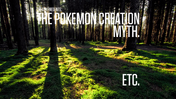 The Pokemon Creation Myth ect.