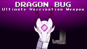 Dragon Bug, Ultimate Vaccination Weapon.