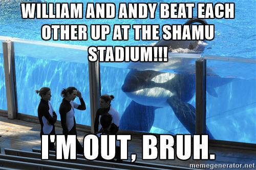 File:Corkys-good-ol-meme-william-and-andy-beat-each-other-up-at-the-shamu-stadium-im-out-bruh.jpg