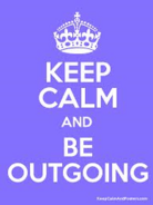 Keep calm and be outgiong